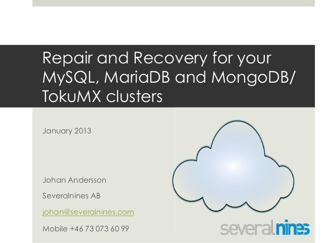 Repair and Recovery for your MySQL, MariaDB and MongoDB/ TokuMX clusters January 2013  Johan Andersson Severalnines AB joh...