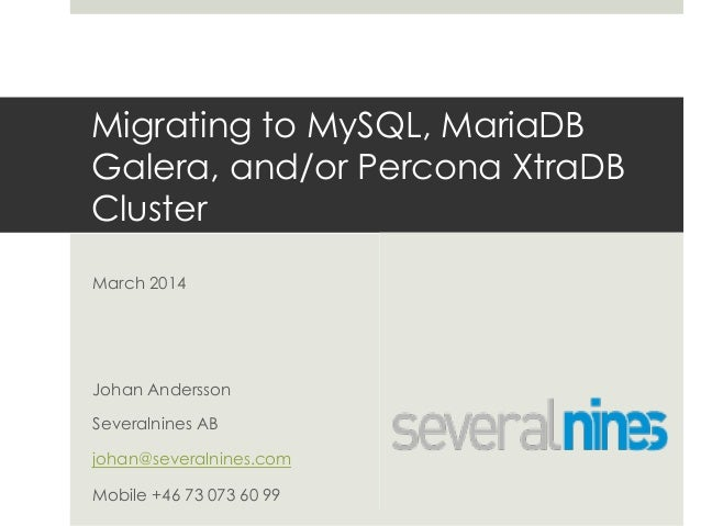 Migrating to MySQL, MariaDB Galera, and/or Percona XtraDB Cluster March 2014 Johan Andersson Severalnines AB johan@several...