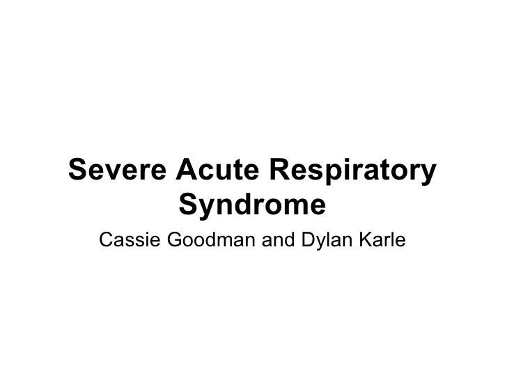 Severe Acute Respiratory Syndrome Cassie Goodman and Dylan Karle
