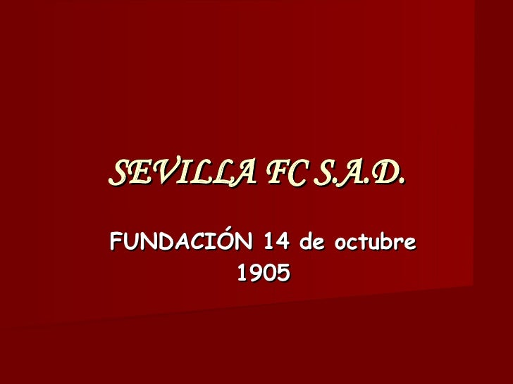 SEVILLA FC S.A.D. <ul><ul><li>FUNDACIÓN 14 de octubre 1905 </li></ul></ul>