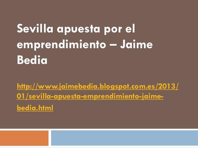 Sevilla apuesta por elemprendimiento – JaimeBediahttp://www.jaimebedia.blogspot.com.es/2013/01/sevilla-apuesta-emprendimie...