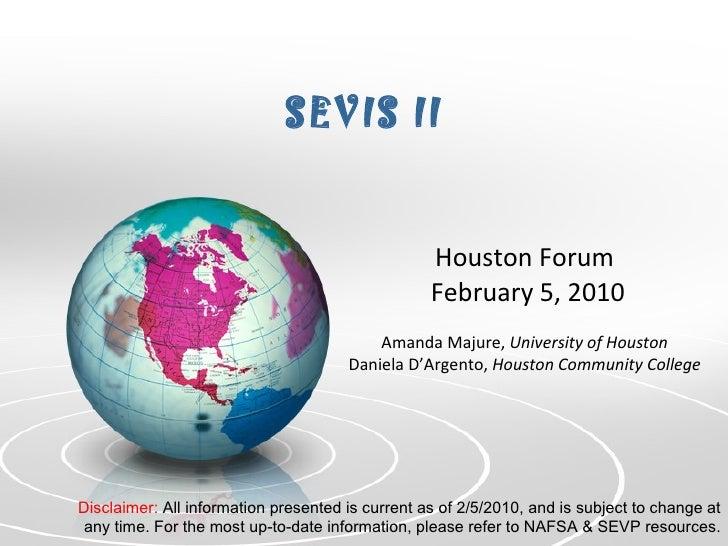SEVIS II Houston Forum  February 5, 2010 Amanda Majure,  University of Houston Daniela D'Argento,  Houston Community Colle...