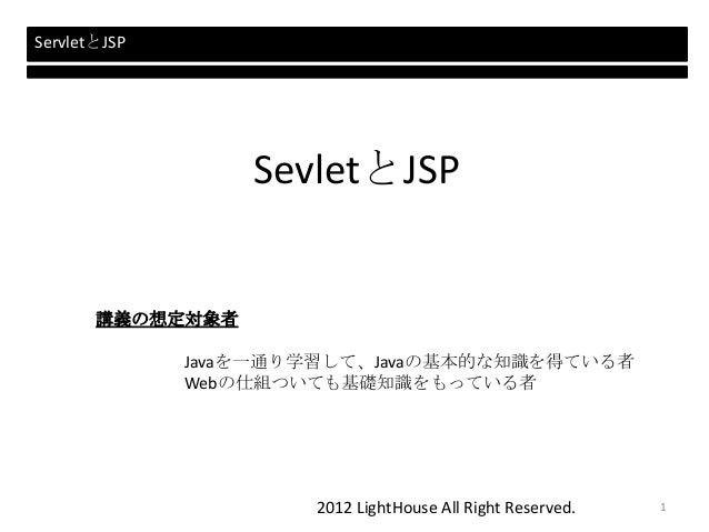2012 LightHouse All Right Reserved. SevletとJSP 講義の想定対象者 Javaを一通り学習して、Javaの基本的な知識を得ている者 Webの仕組ついても基礎知識をもっている者 ServletとJSP 1