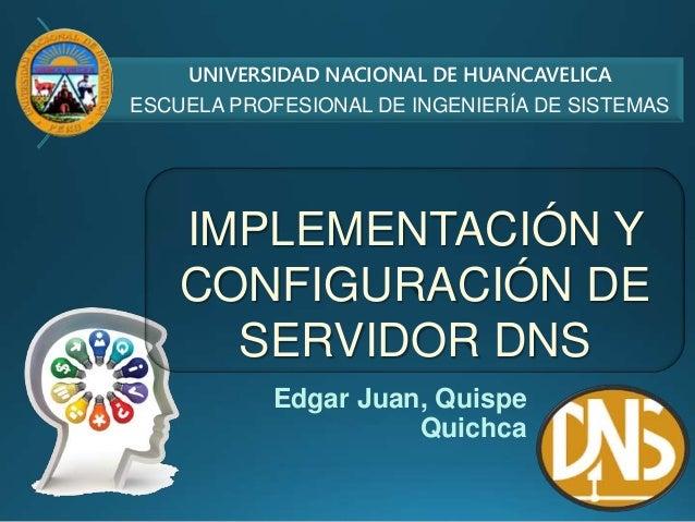Edgar Juan, Quispe Quichca IMPLEMENTACIÓN Y CONFIGURACIÓN DE SERVIDOR DNS UNIVERSIDAD NACIONAL DE HUANCAVELICA ESCUELA PRO...