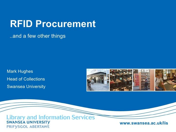RFID Procurement ..and a few other things Mark Hughes Head of Collections Swansea University