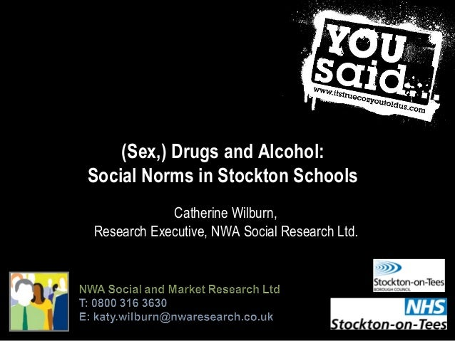 (Sex,) Drugs and Alcohol: Social Norms in Stockton Schools Catherine Wilburn, Research Executive, NWA Social Research Ltd.