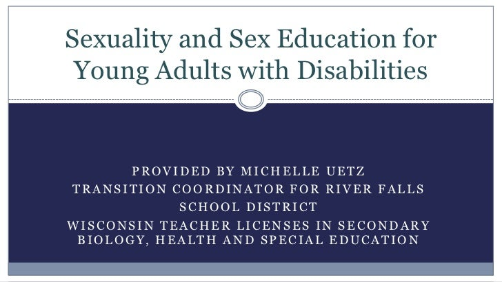 Sexuality and Sex Education for Young Adults with Disabilities       PROVIDED BY MICHELLE UETZTRANSITION COORDINATOR FOR R...
