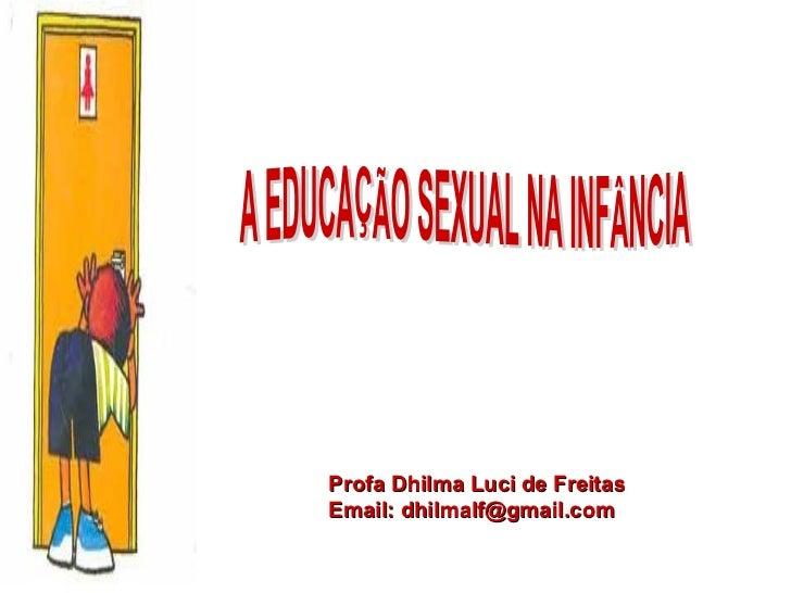 Profa Dhilma Luci de Freitas Email: dhilmalf@gmail.com A EDUCAÇÃO SEXUAL NA INFÂNCIA