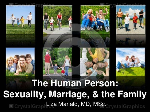 The Human Person:Sexuality, Marriage, & the Family         Liza Manalo, MD, MSc.