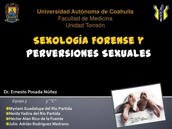 Universidad Autónoma de CoahuilaFacultad de MedicinaUnidad Torreón<br />Sexología Forense y Perversiones Sexuales<br />Dr....