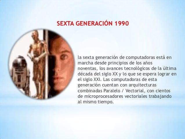 SEXTA GENERACIÓN 1990      la sexta generación de computadoras está en      marcha desde principios de los años      noven...