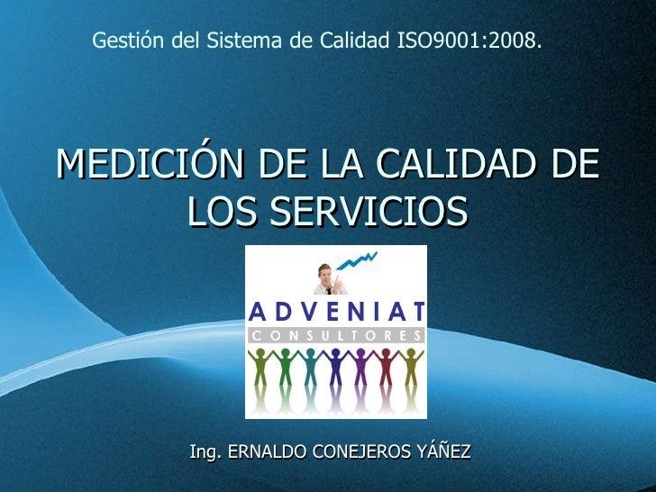 MEDICIÓN DE LA CALIDAD DE LOS SERVICIOS Ing. ERNALDO CONEJEROS YÁÑEZ Gestión del Sistema de Calidad ISO9001:2008.
