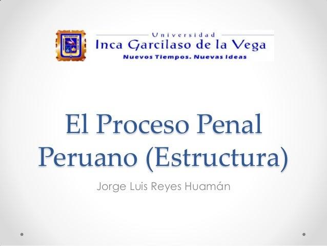 El Proceso Penal Peruano (Estructura) Jorge Luis Reyes Huamán