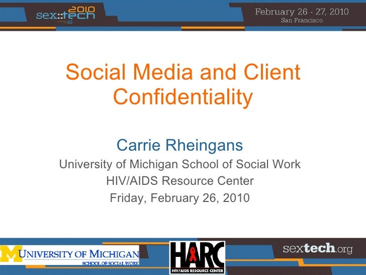 Social Media and Client Confidentiality Carrie Rheingans University of Michigan School of Social Work HIV/AIDS Resource Ce...