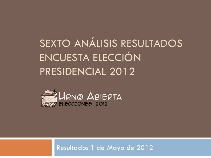 SEXTO ANÁLISIS RESULTADOSENCUESTA ELECCIÓNPRESIDENCIAL 2012  Resultados 1 de Mayo de 2012