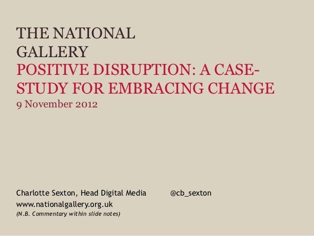 THE NATIONALGALLERYPOSITIVE DISRUPTION: A CASE-STUDY FOR EMBRACING CHANGE9 November 2012Charlotte Sexton, Head Digital Med...