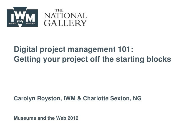 Digital project management 101:Getting your project off the starting blocksCarolyn Royston, IWM & Charlotte Sexton, NGMuse...