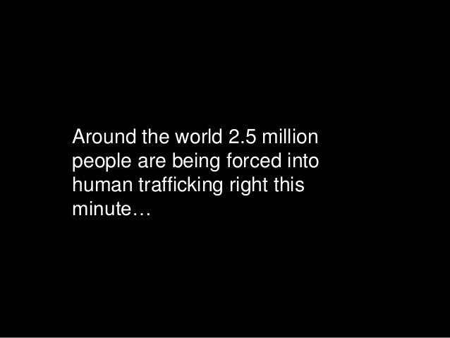 Around the world 2.5 millionpeople are being forced intohuman trafficking right thisminute…