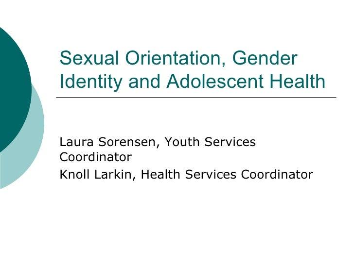 Sexual Orientation, Gender Identity and Adolescent Health Laura Sorensen, Youth Services Coordinator Knoll Larkin, Health ...