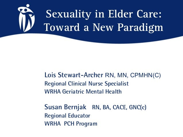 Sexuality in Elder Care:Toward a New ParadigmLois Stewart-Archer RN, MN, CPMHN(C)Regional Clinical Nurse SpecialistWRHA Ge...