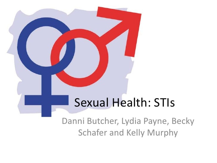 Sexual Health: STIsDanni Butcher, Lydia Payne, Becky   Schafer and Kelly Murphy