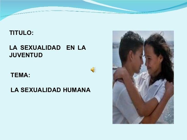 TITULO: LA SEXUALIDAD  EN LA  JUVENTUD  TEMA:  LA SEXUALIDAD HUMANA