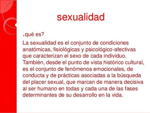 sexualidad .qué es? La sexualidad es el conjunto de condiciones anatómicas, fisiológicas y psicológico-afectivas que carac...
