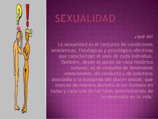 .qué es? La sexualidad es el conjunto de condiciones anatómicas, fisiológicas y psicológico-afectivas que caracterizan el ...