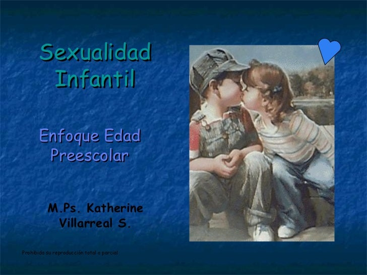 Sexualidad Infantil Enfoque Edad Preescolar M.Ps. Katherine Villarreal S. Prohibida su reproducción total o parcial