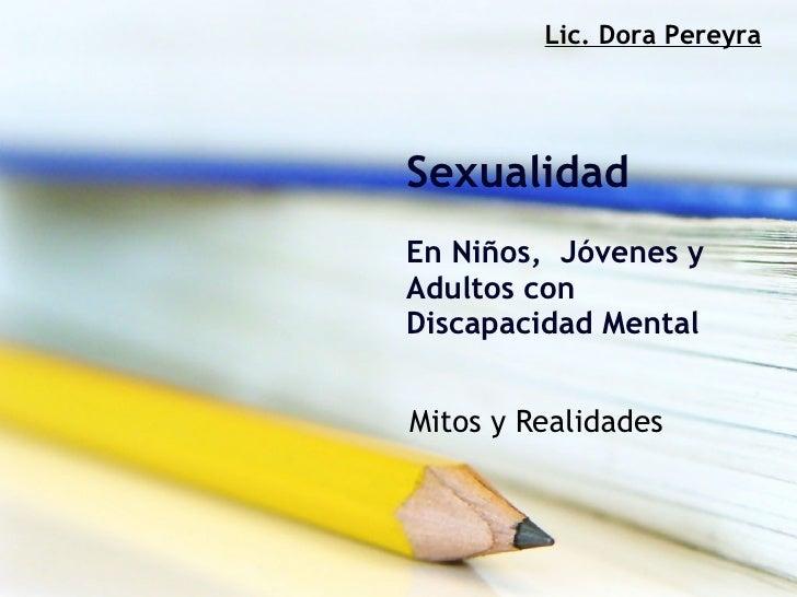 Sexualidad En Niños,  Jóvenes y Adultos con Discapacidad Mental   Mitos y Realidades Lic. Dora Pereyra