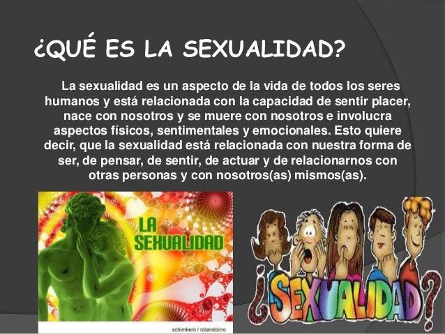 ¿QUÉ ES LA SEXUALIDAD?  La sexualidad es un aspecto de la vida de todos los sereshumanos y está relacionada con la capacid...