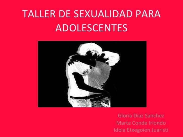 TALLER DE SEXUALIDAD PARA ADOLESCENTES Gloria Diaz Sanchez Marta Conde Iriondo Idoia Etxegoien Juaristi