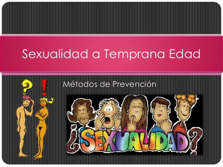 Sexualidad a Temprana Edad     Métodos de Prevención