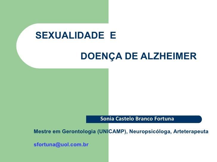 SEXUALIDADE  E    DOENÇA DE ALZHEIMER Sonia Castelo Branco Fortuna Mestre em Gerontologia (UNICAMP), Neuropsicóloga, Artet...