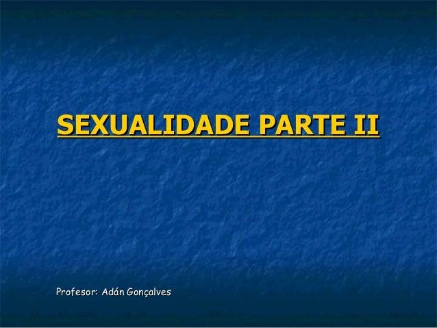 SEXUALIDADE PARTE IIProfesor: Adán Gonçalves