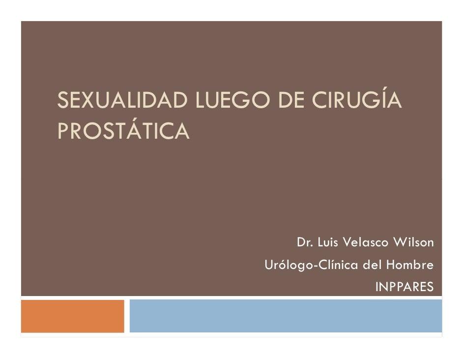 SEXUALIDAD LUEGO DE CIRUGÍAPROSTÁTICA                     Dr. Luis Velasco Wilson                Urólogo-Clínica del Hombr...