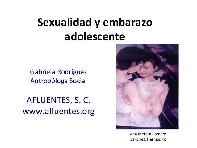 Sexualidad y embarazo adolescente Gabriela Rodríguez Antropóloga Social AFLUENTES, S. C. www.afluentes.org Ana Melissa Cam...