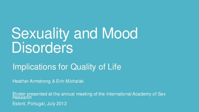 Sexuality and Mood Disorders Implications for Quality of Life Heather Armstrong & Erin Michalak Poster presented at the an...