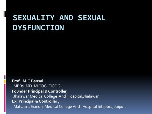 SEXUALITY AND SEXUAL DYSFUNCTION  Prof . M.C.Bansal. MBBs. MD. MICOG. FICOG. Founder Principal & Controller; Jhalawar Medi...