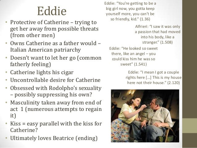 view from the bridge eddie and catherines relationship essay Extracts from this document introduction a view from the bridge the relationship between eddie and catherine is very tight although eddie is not catherine's father, he is a very strong father figure to her and the man of the house.