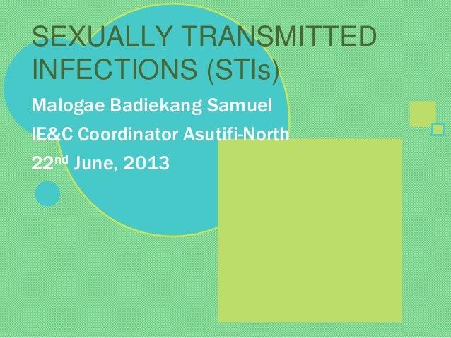Malogae Badiekang Samuel IE&C Coordinator Asutifi-North 22nd June, 2013 SEXUALLY TRANSMITTED INFECTIONS (STIs)