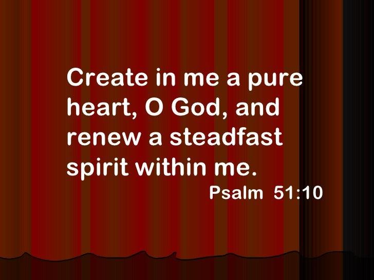 <ul><li>Create in me a pure heart, O God, and renew a steadfast spirit within me.  </li></ul><ul><li>Psalm  51:10 </li></ul>