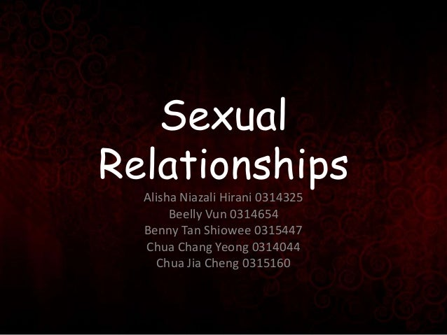 Sexual Relationships Alisha Niazali Hirani 0314325 Beelly Vun 0314654 Benny Tan Shiowee 0315447 Chua Chang Yeong 0314044 C...