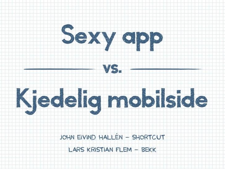 Sexy app               vs.Kjedelig mobilside    JOHN EIVIND HALLÉN – Shortcut      LARS KRISTIAN FLEM – BEKK