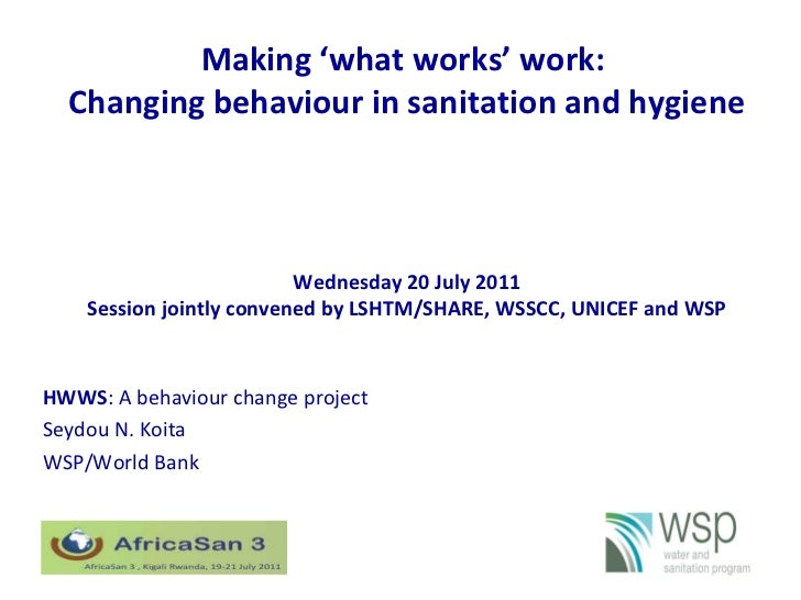 Making 'what works' work:  Changing behaviour in sanitation and hygiene HWWS : A behaviour change project Seydou N. Koita ...