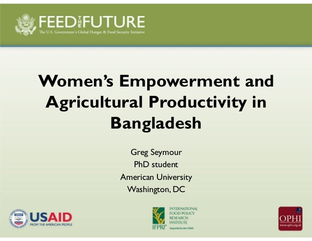 Women's Empowerment and Agricultural Productivity in Bangladesh Greg Seymour PhD student American University Washington, DC