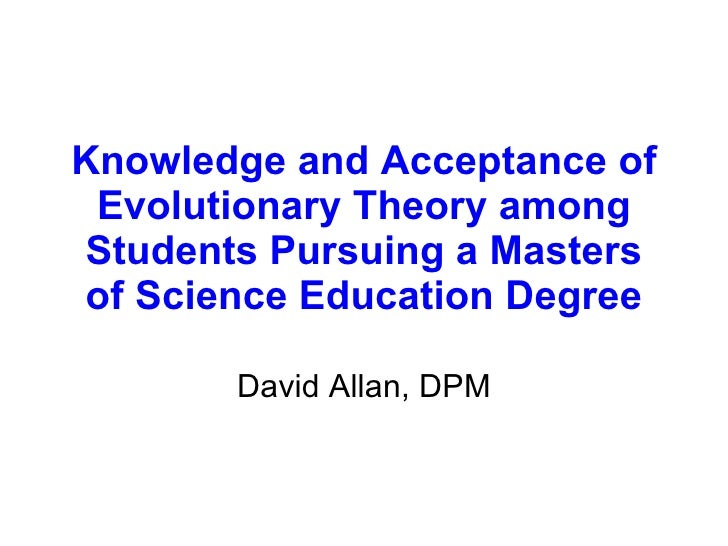 Knowledge and Acceptance of Evolutionary Theory among Students Pursuing a Masters of Science Education Degree David Allan,...