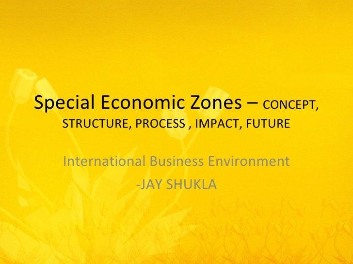 Special Economic Zones –  CONCEPT, STRUCTURE, PROCESS , IMPACT, FUTURE International Business Environment -JAY SHUKLA