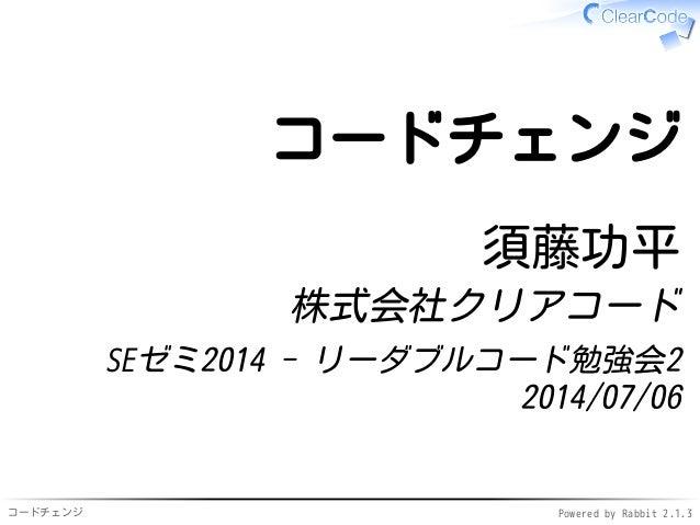 コードチェンジ Powered by Rabbit 2.1.3 コードチェンジ 須藤功平 株式会社クリアコード SEゼミ2014 - リーダブルコード勉強会2 2014/07/06