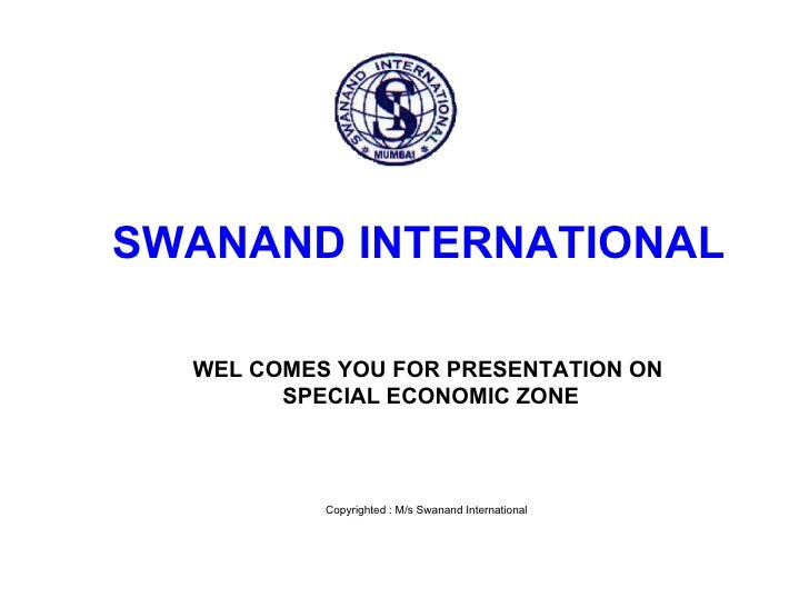 SWANAND INTERNATIONAL    WEL COMES YOU FOR PRESENTATION ON         SPECIAL ECONOMIC ZONE               Copyrighted : M/s S...